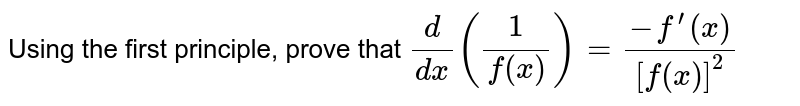 Using the first principle, prove that `d/(dx)(1/(f(x)))=(-f^(prime)(x))/([f(x)]^2)`