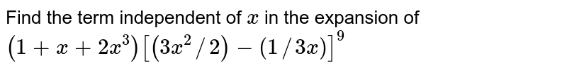 Find the term independent of `x` in the expansion of `(1+x+2x^3)[(3x^2//2)-(1//3x)]^9`