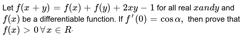 Let `f(x+y)=f(x)+f(y)+2x y-1` for all real `xa n dy` and `f(x)` be a differentiable function. If `f^(prime)(0)=cosalpha,` then prove that `f(x)>0AAx in  Rdot`