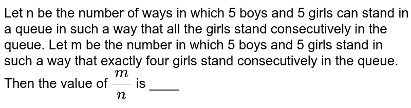 Let n be the number of ways in which 5 boys and 5 girls can stand in a queue in such a way that all the girls stand consecutively in the queue. Let m be the number in which 5 boys and 5 girls stand in such a way that exactly four girls stand consecutively in the queue. Then the value of `m/n` is ____