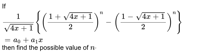 If  `1/(sqrt(4x+1)){((1+sqrt(4x+1))/2)^n-((1-sqrt(4x+1))/2)^n}=a_0+a_1x` then find the possible value of `ndot`