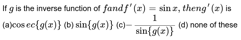 """If `g` is the inverse function of `fa n df^(prime)(x)=sinx ,t h e ng^(prime)(x)` is (a)`cos e c{g(x)}` (b) `""""sin""""{g(x)}`  (c)`-1/(""""sin""""{g(x)})` (d) none of these"""