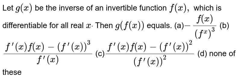 Let `g(x)` be the inverse of an invertible function `f(x),` which is differentiable for all real `xdot` Then `g^('')(f(x))` equals. (a)`-(f^('')(x))/((f^'(x))^3)` (b) `(f^(prime)(x)f^('')(x)-(f^(prime)(x))^3)/(f^(prime)(x))`  (c)`(f^(prime)(x)f^('')(x)-(f^(prime)(x))^2)/((f^(prime)(x))^2)` (d) none of these