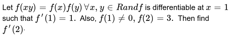 Let `f(x y)=f(x)f(y)AAx , y in  Ra n df` is differentiable at `x=1` such that `f^(prime)(1)=1.` Also, `f(1)!=0,f(2)=3.` Then find `f^(prime)(2)dot`