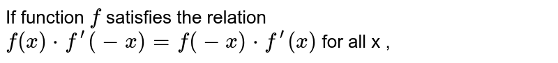 If function `f` satisfies the relation `f(x)*f^(prime)(-x)=f(-x)*f^(prime)(x)` for all x ,