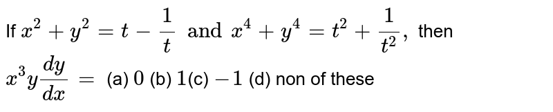 If `x^2+y^2=t-1/t and x^4+y^4=t^2+1/t^2,` then `x^3y (dy)/(dx)=` (a) `0` (b) `1`(c) `-1` (d) non of these