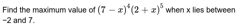 Find the maximum value of `(7−x)^4 (2+x)^5` when x lies between −2 and 7.