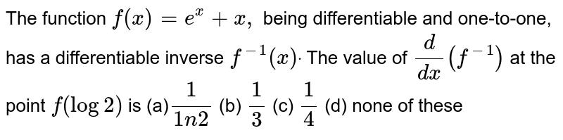 The function `f(x)=e^x+x ,` being differentiable and one-to-one, has a differentiable inverse `f^(-1)(x)dot` The value of `d/(dx)(f^(-1))` at the point `f(log2)` is (a)`1/(1n2)` (b) `1/3` (c) `1/4` (d) none of these