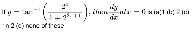 If `y=tan^(-1)((2^x)/(1+2^(2x+1))),t h e n(dy)/(dx)a tx=0` is (a)1 (b) 2 (c) 1n 2 (d)   none of these