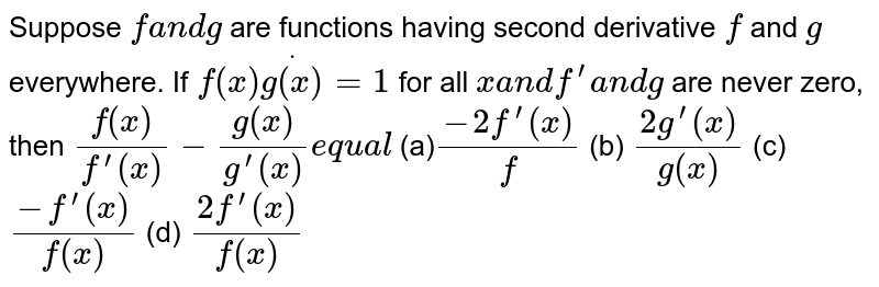 Suppose `fa n dg` are functions having second derivative `f''` and `g' '` everywhere. If `f(x)dotg(x)=1` for all `xa n df^(prime)a n dg'` are never zero, then `(f^('')(x))/(f^(prime)(x))-(g^('')(x))/(g^(prime)(x))e q u a l`  (a)`(-2f^(prime)(x))/f` (b) `(2g^(prime)(x))/(g(x))`  (c)`(-f^(prime)(x))/(f(x))` (d) `(2f^(prime)(x))/(f(x))`