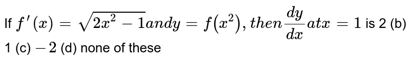 If `f^(prime)(x)=sqrt(2x^2-1)a n dy=f(x^2),t h e n(dy)/(dx)a tx=1` is 2 (b) 1   (c) `-2` (d) none of these