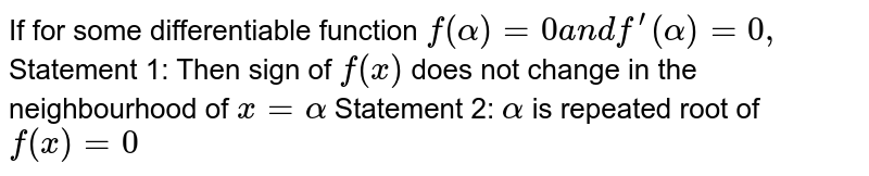 If for some differentiable function `f(alpha)=0a n df^(prime)(alpha)=0,`  Statement 1: Then sign of `f(x)` does not change in the neighbourhood of `x=alpha`  Statement 2: `alpha` is repeated root of `f(x)=0`