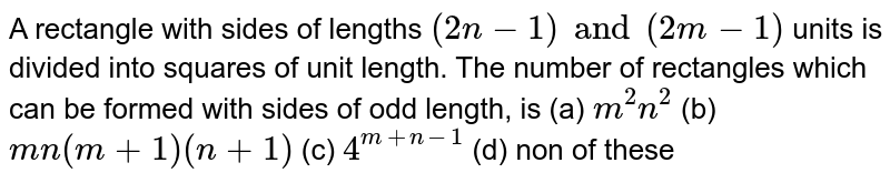 A rectangle with sides of lengths  `(2n-1) and (2m-1)` units is divided into squares of unit length. The number of rectangles which can be formed with sides of odd length, is (a) `m^2n^2` (b) `mn(m+1)(n+1)` (c) `4^(m+n-1)` (d) non of these