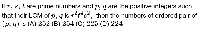 lf `r, s, t` are prime numbers and `p, q` are the positive integers such that their LCM of `p,q` is  `r^2 t^4 s^2,` then the numbers of ordered pair of `(p, q)` is (A) `252` (B) `254` (C) `225` (D) `224`