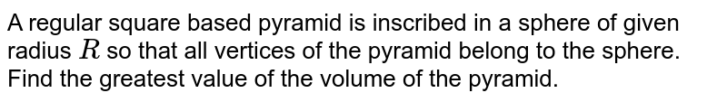 A regular square based pyramid is inscribed in a sphere of given radius   `R` so that all vertices of the pyramid belong to the sphere. Find the   greatest value of the volume of the pyramid.