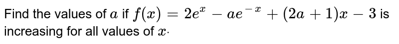 Find the values of `a` if `f(x)=2e^x-a e^(-x)+(2a+1)x-3` is increasing for all values of `xdot`