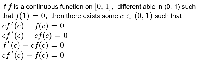 If `f` is a continuous function on `[0,1],` differentiable in (0, 1) such that `f(1)=0,` then there exists some `c in (0,1)` such that <br>  `cf^(prime)(c)-f(c)=0` <br>  `cf^(prime)(c)+cf(c)=0` <br>  `f^(prime)(c)-cf(c)=0` <br>  `cf^(prime)(c)+f(c)=0`