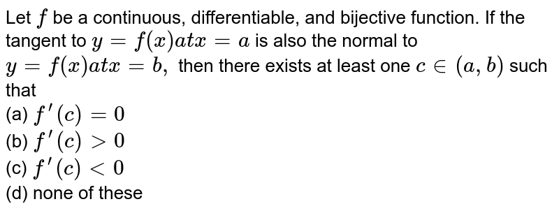 Let `f` be a continuous, differentiable, and bijective function. If the tangent   to `y=f(x)a tx=a` is also the normal to `y=f(x)a tx=b ,` then there exists at least one `c in (a , b)` such that <br> (a) `f^(prime)(c)=0` <br>  (b) `f^(prime)(c)>0` <br> (c) `f^(prime)(c)<0` <br>  (d) none of these