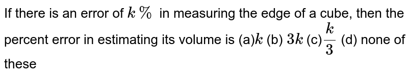 If there is an error of `k %` in measuring the edge of a cube, then the percent error in estimating   its volume is (a)`k`    (b) `3k`  (c)`k/3`    (d) none of these