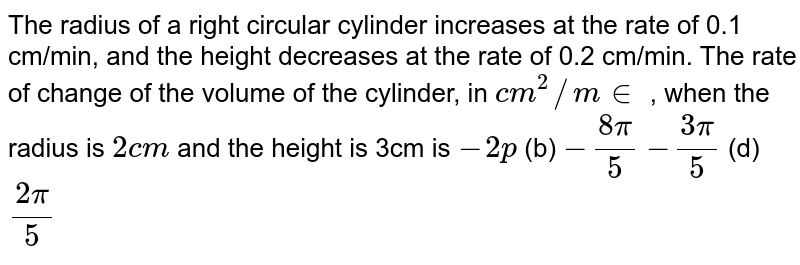 The radius of a right circular cylinder increases at the rate of 0.1   cm/min, and the height decreases at the rate of 0.2 cm/min. The rate of   change of the volume of the cylinder, in `c m^2//m in` , when the radius is `2c m` and the height is 3cm is `-2p`  (b) `-(8pi)/5`  `-(3pi)/5`  (d) `(2pi)/5`