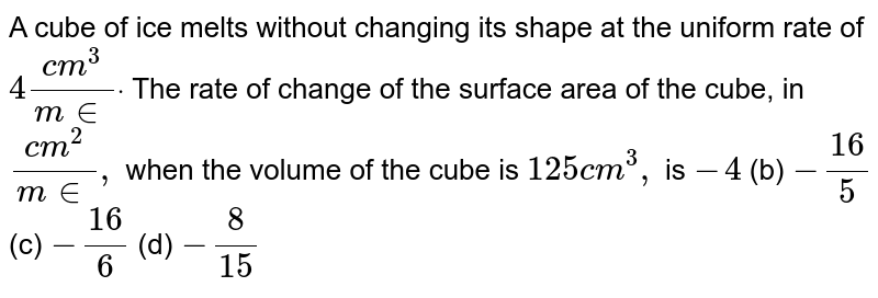 A cube of ice melts without changing its shape at the uniform rate   of `4(c m^3)/(m in)dot` The rate of change of the surface area of the cube, in `(c m^2)/(m in),` when the volume of the cube is `125c m^3,` is `-4`  (b) `-(16)/5`  (c) `-(16)/6`  (d) `-8/(15)`