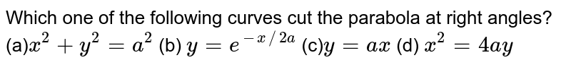 Which one of the following curves cut the parabola                     at right angles? (a)`x^2+y^2=a^2`  (b) `y=e^(-x//2a)`  (c)`y=a x`  (d) `x^2=4a y`