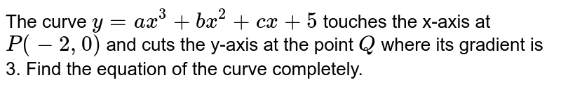 The curve `y=a x^3+b x^2+c x+5` touches the x-axis at `P(-2,0)` and cuts the y-axis at the point `Q` where its gradient is 3. Find the equation of the curve completely.