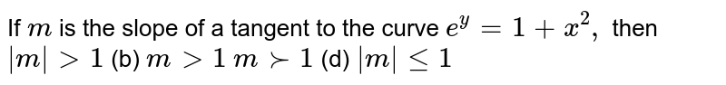If `m` is the slope of a tangent to the curve `e^y=1+x^2,` then `|m|>1`  (b) `m >1`  `m >-1`  (d) `|m|lt=1`