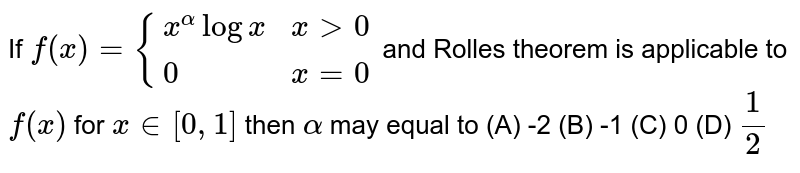 If  `f(x)={(x^(alpha)logx , x > 0),(0, x=0):}` and Rolle's theorem is applicable to `f(x)` for  `x in [0, 1]` then `alpha` may equal to   (A)  -2  (B)  -1  (C) 0  (D)  `1/2`