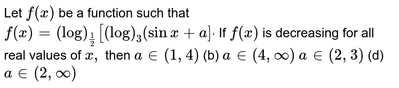 Let `f(x)` be a function such that `f(x)=(log)_(1/2)[(log)_3(sinx+a]dot`  If `f(x)` is decreasing for all real values of `x ,` then `a in (1,4)`  (b) `a in (4,oo)`  `a in (2,3)`  (d) `a in (2,oo)`