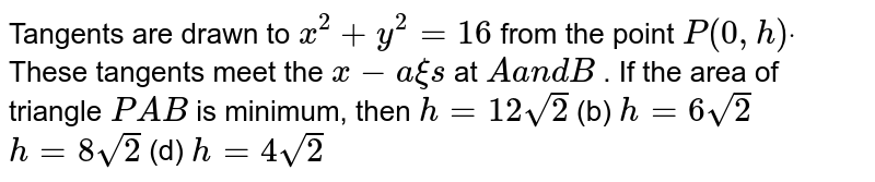 Tangents are drawn to `x^2+y^2=16` from the point `P(0, h)dot` These tangents meet the `x-a xi s` at `Aa n dB` . If the area of triangle `P A B` is minimum, then `h=12sqrt(2)`  (b) `h=6sqrt(2)`  `h=8sqrt(2)`  (d) `h=4sqrt(2)`