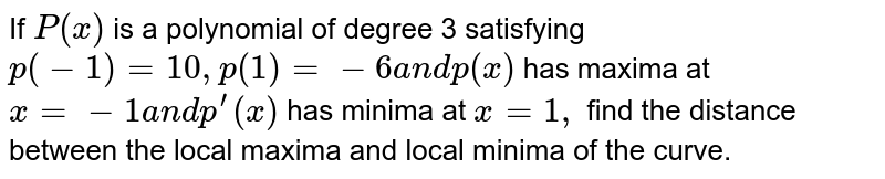 If `P(x)` is a polynomial of degree 3 satisfying `p(-1)=10 ,p(1)=-6a n dp(x)` has maxima at `x=-1a n dp^(prime)(x)` has minima at `x=1,` find the distance between the local maxima and local minima of the curve.