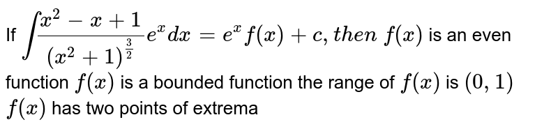 If `int(x^2-x+1)/((x^2+1)^(3/2))e^x dx=e^xf(x)+c ,t h e n`  `f(x)` is an even function `f(x)` is a bounded function the range of `f(x)` is `(0,1)`  `f(x)` has two points of extrema