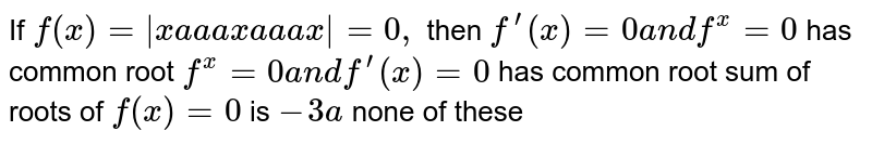 If `f(x)= x a a a x a a a x =0,` then `f^(prime)(x)=0a n df^(x)=0` has common root `f^(x)=0a n df^(prime)(x)=0` has common root sum of roots of `f(x)=0` is `-3a`  none of these