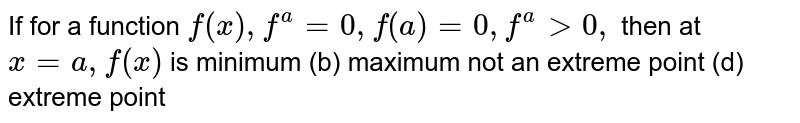 If for a function `f(x),f^'(a)=0,f^(' ')(a)=0,f^(a)>0,` then at `x=a ,f(x)` is minimum   (b) maximum not an extreme point   (d) extreme point