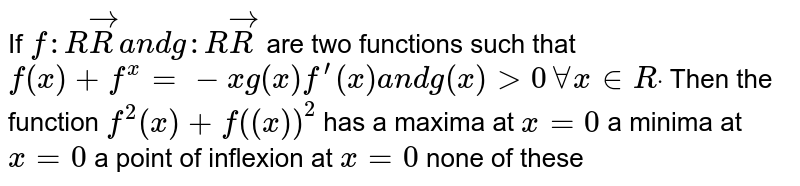 If `f: RvecRa n dg: RvecR` are two functions such that `f(x)+f^(x)=-xg(x)f^(prime)(x)a n dg(x)>0AAx in  Rdot` Then the function `f^2(x)+f('(x))^2` has a maxima at `x=0`  a minima at `x=0`  a point of inflexion at `x=0`  none of these