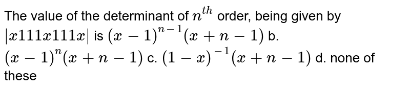 The value of the determinant of `n^(t h)` order, being given by ` x1 11x11 1x      ` is `(x-1)^(n-1)(x+n-1)` b. `(x-1)^n(x+n-1)`  c. `(1-x)^(-1)(x+n-1)` d. none of these