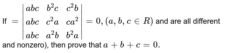If `=|[a b c, b^2c,c^2b],[ a b c,c^2a, c a^2],[a b c, a^2b,b^2a]|=0,(a ,b ,c in  R)` and are all   different and nonzero), then prove   that `a+b+c=0.`