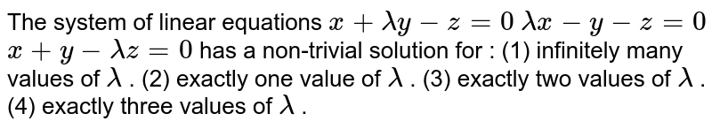 The system of linear equations `x+lambday-z=0`  `lambdax-y-z=0`  `x+y-lambdaz=0`  has a non-trivial solution for : (1) infinitely many values of `lambda` . (2) exactly one value of `lambda` . (3) exactly two values of `lambda` . (4) exactly   three values of `lambda` .