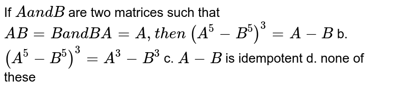 If `Aa n dB` are two matrices such that `A B=Ba n dB A=A ,t h e n`  `(A^5-B^5)^3=A-B` b. `(A^5-B^5)^3=A^3-B^3`  c. `A-B` is idempotent d. none of these