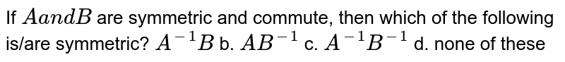 If `Aa n dB` are symmetric and commute, then which of the following is/are   symmetric? `A^(-1)B` b. `A B^(-1)` c. `A^(-1)B^(-1)` d. none of these