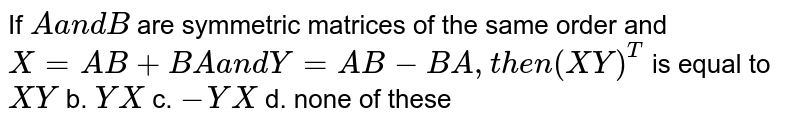 If `Aa n dB` are symmetric matrices of the same order and `X=A B+B Aa n dY=A B-B A ,t h e n(X Y)^T` is equal to `X Y` b. `Y X` c. `-Y X` d. none of these