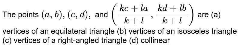 The points `(a , b),(c , d),` and `((k c+l a)/(k+l),(k d+l b)/(k+l))` are (a)   vertices of   an equilateral triangle (b)   vertices of   an isosceles triangle (c)   vertices of a   right-angled triangle (d)   collinear