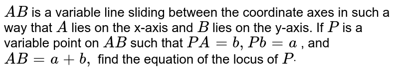 `A B` is a   variable line sliding between the coordinate axes in such a way that `A` lies on the   x-axis and `B` lies on the   y-axis. If `P` is a   variable point on `A B` such that `P A=b ,P b=a` , and `A B=a+b ,` find the   equation of the locus of `Pdot`