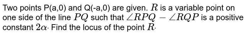 Two points P(a,0)  and Q(-a,0) are given. `R` is a   variable point on one side of the line `P Q` such that `/_R P Q-/_R Q P` is a   positive constant `2alphadot` Find the   locus of the point `Rdot`