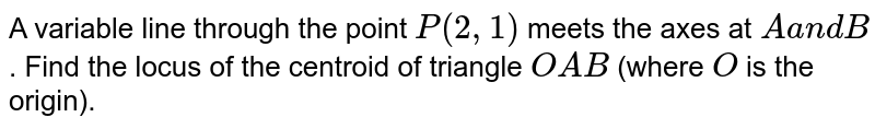 A variable line through the point `P(2,1)` meets the   axes at `Aa n dB` . Find the locus of the centroid of triangle `O A B` (where `O` is the   origin).