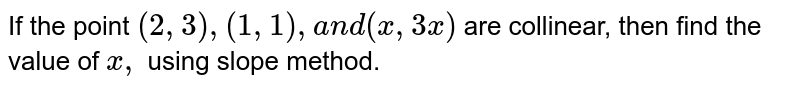 If the point `(2,3),(1,1),a n d(x ,3x)` are   collinear, then find the value of `x ,` using slope   method.