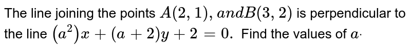 The line joining the points `A(2,1),a n dB(3,2)` is   perpendicular to the line `(a^2)x+(a+2)y+2=0.` Find the   values of `adot`