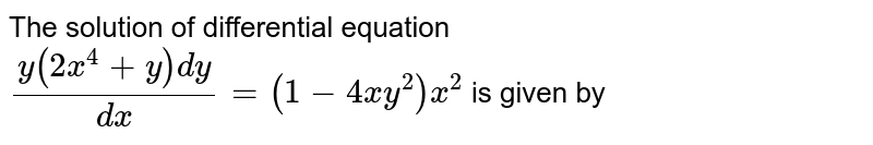 The solution of differential equation `(y(2x^4+y)dy)/(dx)=(1-4x y^2)x^2` is given by