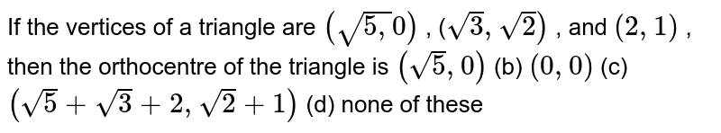 If the vertices of a triangle are `(sqrt(5,)0)` , (`sqrt(3),sqrt(2))` , and `(2,1)` , then the orthocentre of the triangle is `(sqrt(5),0)`    (b) `(0,0)`  (c)`(sqrt(5)+sqrt(3)+2,sqrt(2)+1)`  (d) none of these
